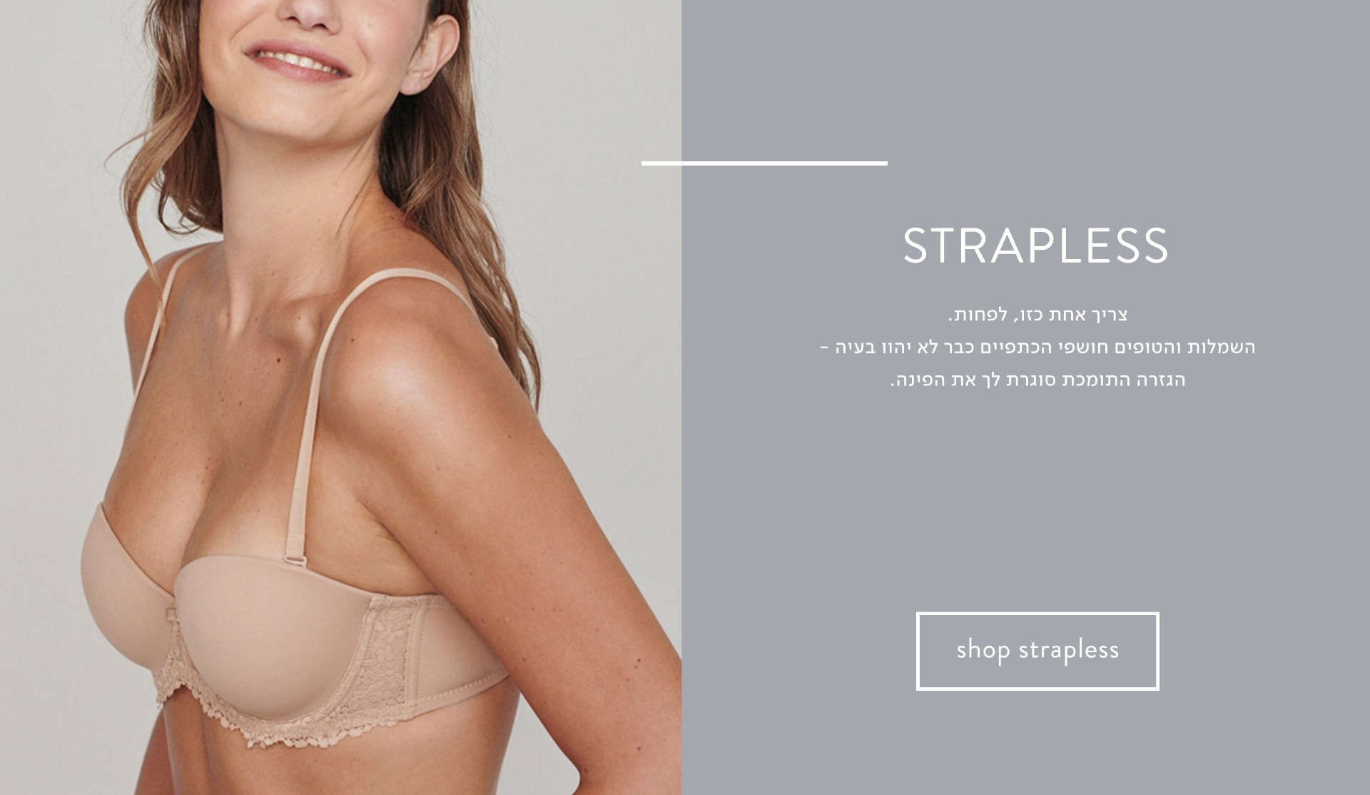 Strapless: חזיית סטרפלס - צריך אחת כזו, לפחות. השמלות והטופים חושפי הכתפיים כבר לא יהוו בעיה - הגזרה התומכת סוגרת לך את הפינה.